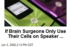 If Brain Surgeons Only Use Their Cells on Speaker ...