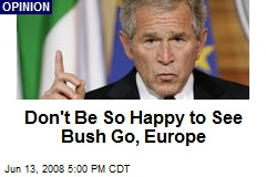 Don't Be So Happy to See Bush Go, Europe