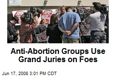 Anti-Abortion Groups Use Grand Juries on Foes