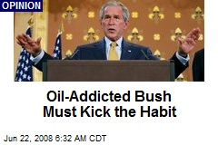 Oil-Addicted Bush Must Kick the Habit