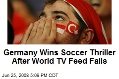 Germany Wins Soccer Thriller After World TV Feed Fails