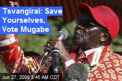 Tsvangirai: Save Yourselves, Vote Mugabe