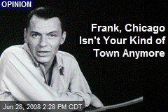 Frank, Chicago Isn't Your Kind of Town Anymore