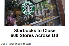 Starbucks to Close 600 Stores Across US