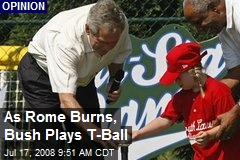 As Rome Burns, Bush Plays T-Ball
