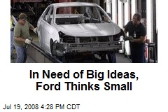 In Need of Big Ideas, Ford Thinks Small