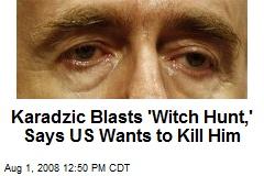 Karadzic Blasts 'Witch Hunt,' Says US Wants to Kill Him
