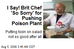 I Say! Brit Chef 'So Sorry' for Pushing Poison Plant