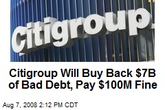 Citigroup Will Buy Back $7B of Bad Debt, Pay $100M Fine