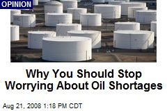 Why You Should Stop Worrying About Oil Shortages