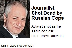 Journalist Shot Dead by Russian Cops