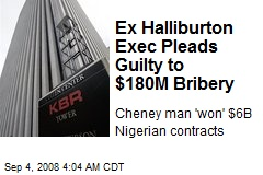 Ex Halliburton Exec Pleads Guilty to $180M Bribery