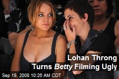 Lohan Throng Turns Betty Filming Ugly