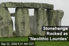 Stonehenge Rocked as 'Neolithic Lourdes'