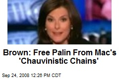 Brown: Free Palin From Mac's 'Chauvinistic Chains'