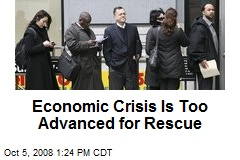 Economic Crisis Is Too Advanced for Rescue
