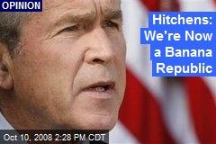 Hitchens: We're Now a Banana Republic