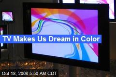 TV Makes Us Dream in Color