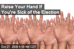 Raise Your Hand If You're Sick of the Election