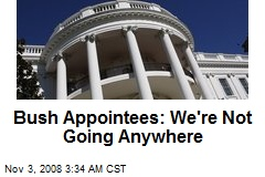 Bush Appointees: We're Not Going Anywhere