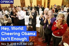 Hey, World: Cheering Obama Isn't Enough