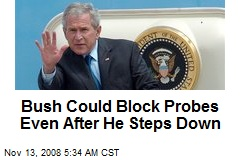 Bush Could Block Probes Even After He Steps Down