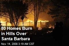 80 Homes Burn in Hills Over Santa Barbara