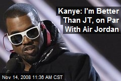 Kanye: I'm Better Than JT, on Par With Air Jordan