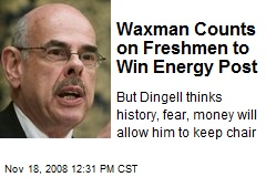 Waxman Counts on Freshmen to Win Energy Post