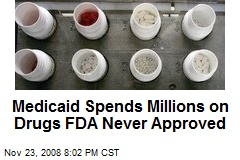 Medicaid Spends Millions on Drugs FDA Never Approved