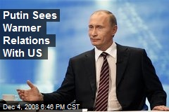 Putin Sees Warmer Relations With US