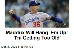 Maddux Will Hang 'Em Up: 'I'm Getting Too Old'