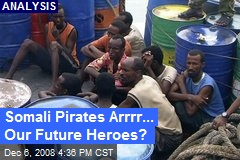 Somali Pirates Arrrr... Our Future Heroes?