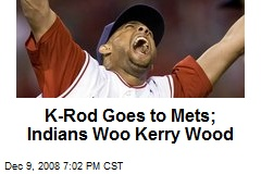 K-Rod Goes to Mets; Indians Woo Kerry Wood