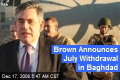 Brown Announces July Withdrawal in Baghdad