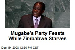 Mugabe's Party Feasts While Zimbabwe Starves