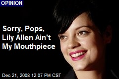 Sorry, Pops, Lily Allen Ain't My Mouthpiece