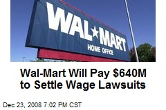 Wal-Mart Will Pay $640M to Settle Wage Lawsuits