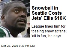 Snowball in Seattle Costs Jets' Ellis $10K