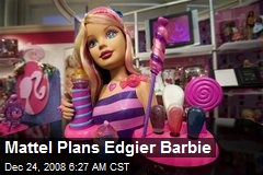 Mattel Plans Edgier Barbie