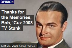 Thanks for the Memories, Bob, 'Cuz 2008 TV Stunk