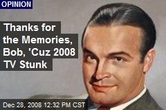 Thanks for the Memories, Bob, 'Cuz 2008 TV Stunk