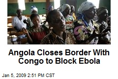 Angola Closes Border With Congo to Block Ebola