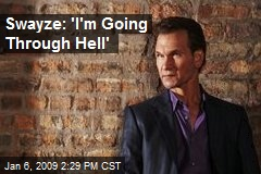 Swayze: 'I'm Going Through Hell'