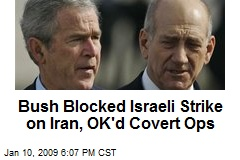 Bush Blocked Israeli Strike on Iran, OK'd Covert Ops