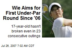 Wie Aims for First Under-Par Round Since '06