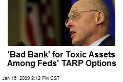 'Bad Bank' for Toxic Assets Among Feds' TARP Options