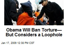 Obama Will Ban Torture— But Considers a Loophole