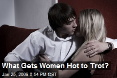 What Gets Women Hot to Trot?
