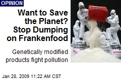 Want to Save the Planet? Stop Dumping on Frankenfood
